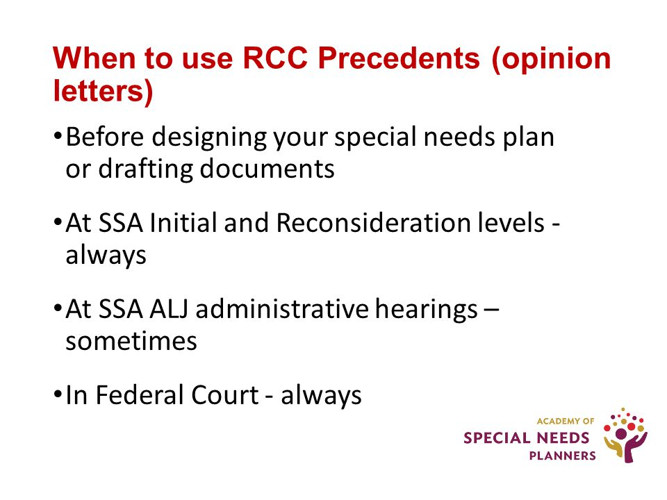 When to use RCC Precedents (opinion letters) Before designing your special needs plan or drafting documents At SSA Initial and Reconsideration levels - always At SSA ALJ administrative hearings – sometimes In Federal Court - always