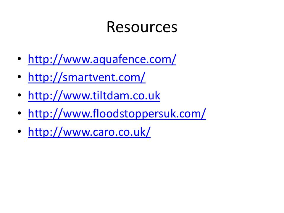 Resources http://www.aquafence.com/ http://smartvent.com/ http://www.tiltdam.co.uk http://www.floodstoppersuk.com/ http://www.caro.co.uk/