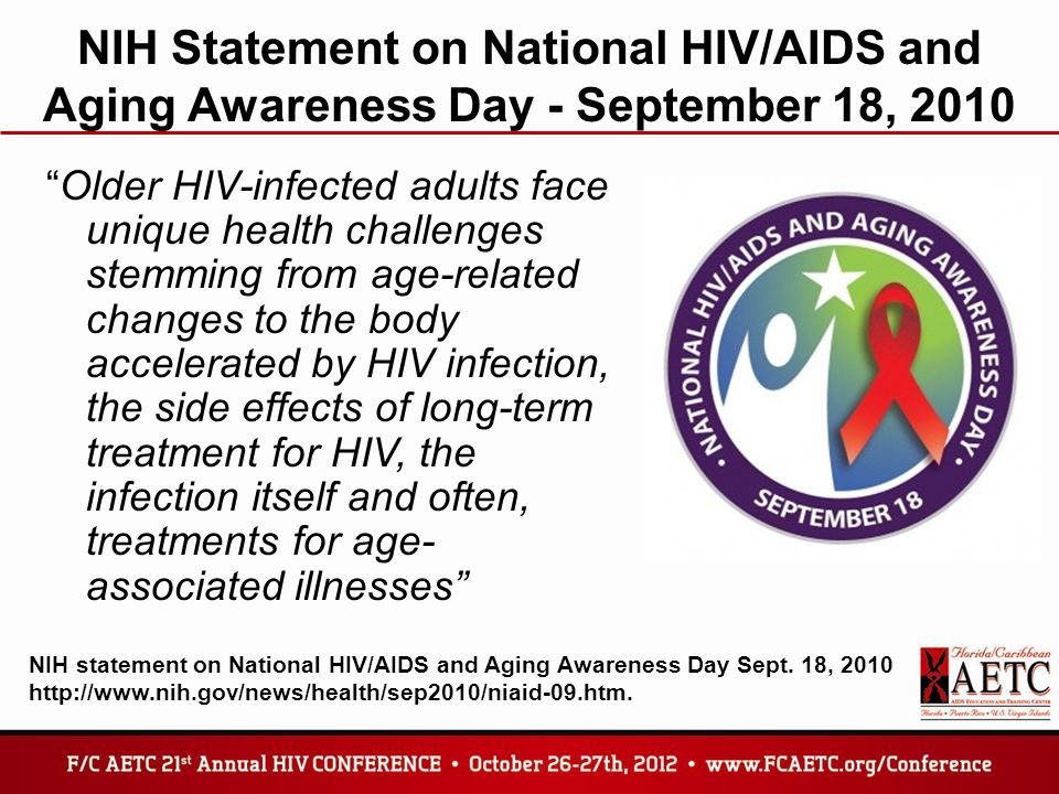 NIH Statement on National HIV/AIDS and Aging Awareness Day - September 18, 2010 Older HIV-infected adults face unique health challenges stemming from age-related changes to the body accelerated by HIV infection, the side effects of long-term treatment for HIV, the infection itself and often, treatments for age- associated illnesses NIH statement on National HIV/AIDS and Aging Awareness Day Sept.