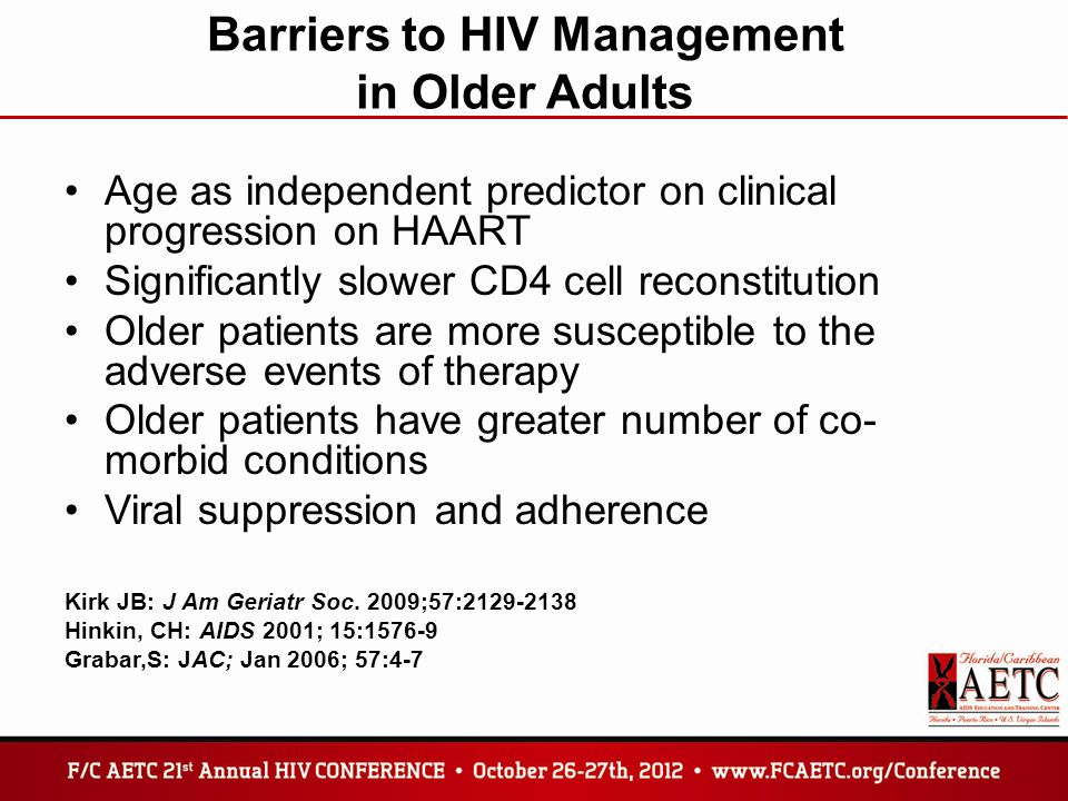 Barriers to HIV Management in Older Adults Age as independent predictor on clinical progression on HAART Significantly slower CD4 cell reconstitution Older patients are more susceptible to the adverse events of therapy Older patients have greater number of co- morbid conditions Viral suppression and adherence Kirk JB: J Am Geriatr Soc.