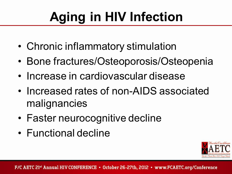 Aging in HIV Infection Chronic inflammatory stimulation Bone fractures/Osteoporosis/Osteopenia Increase in cardiovascular disease Increased rates of non-AIDS associated malignancies Faster neurocognitive decline Functional decline
