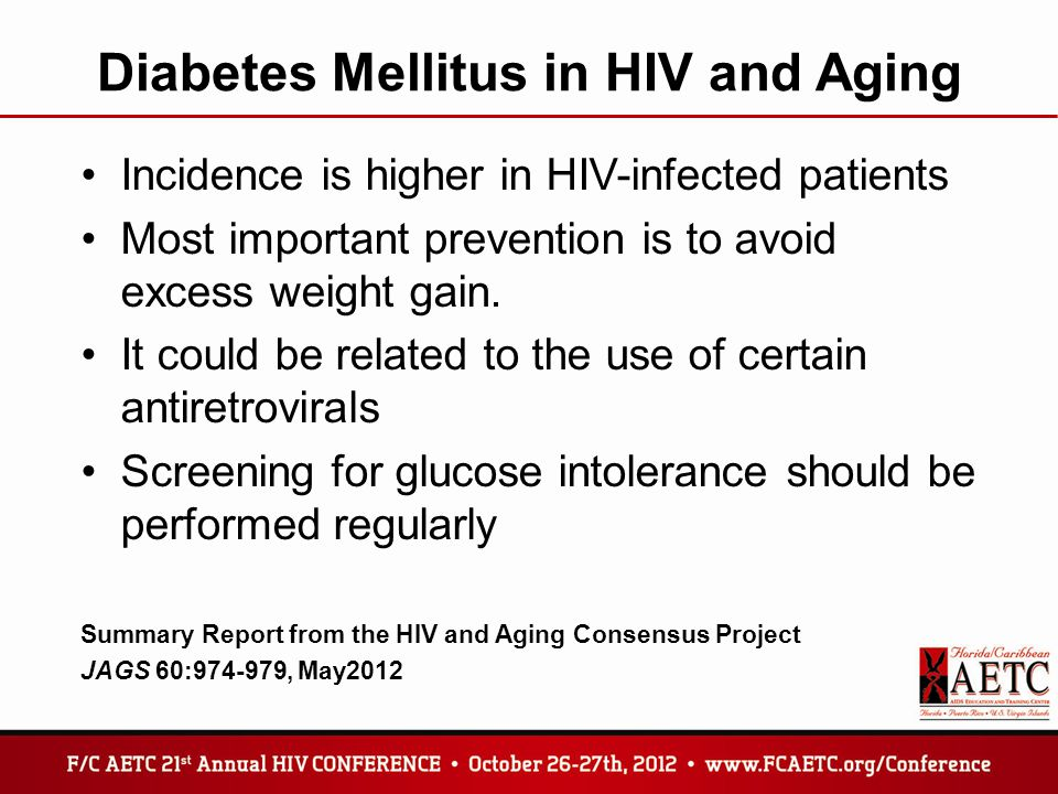Diabetes Mellitus in HIV and Aging Incidence is higher in HIV-infected patients Most important prevention is to avoid excess weight gain.