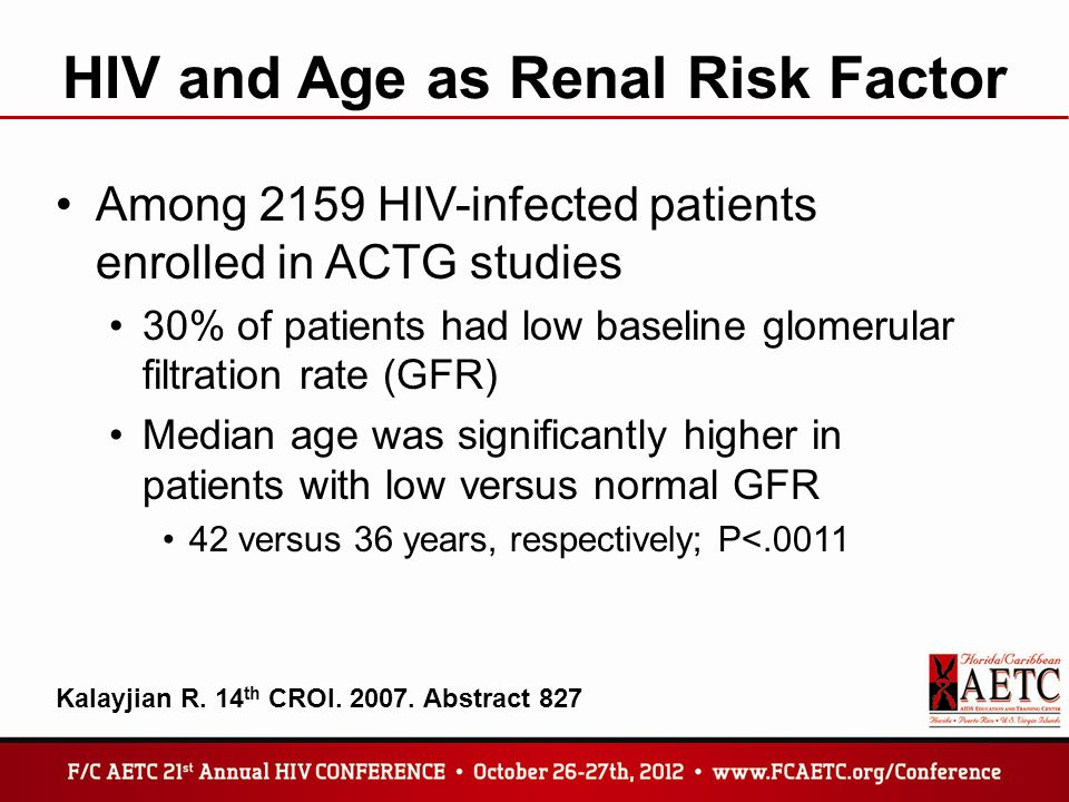 HIV and Age as Renal Risk Factor Among 2159 HIV-infected patients enrolled in ACTG studies 30% of patients had low baseline glomerular filtration rate (GFR) Median age was significantly higher in patients with low versus normal GFR 42 versus 36 years, respectively; P<.0011 Kalayjian R.