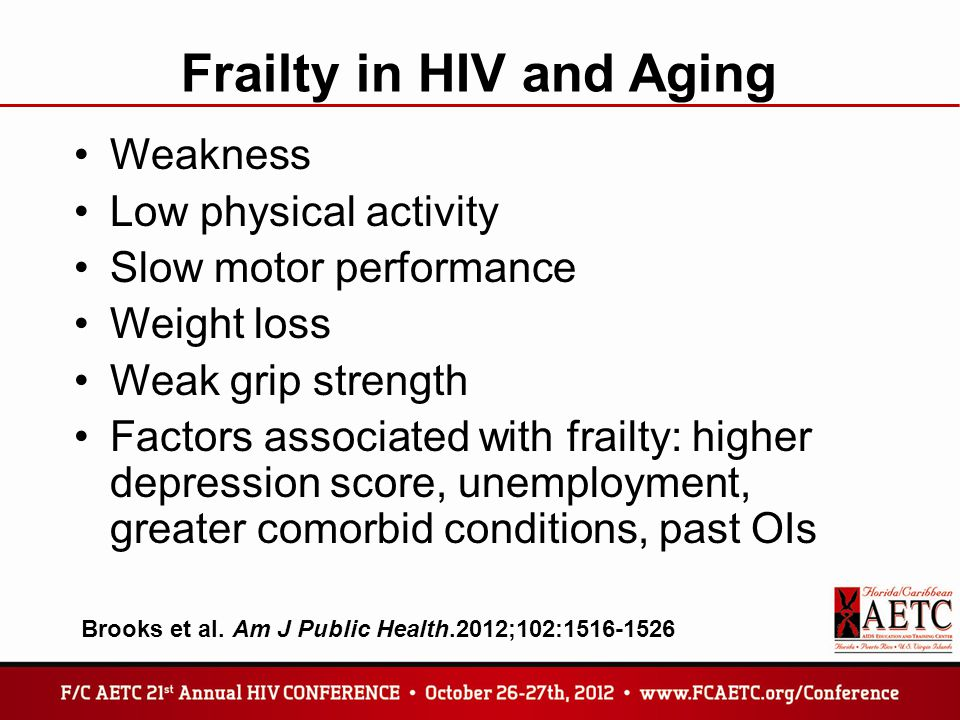 Frailty in HIV and Aging Weakness Low physical activity Slow motor performance Weight loss Weak grip strength Factors associated with frailty: higher depression score, unemployment, greater comorbid conditions, past OIs Brooks et al.