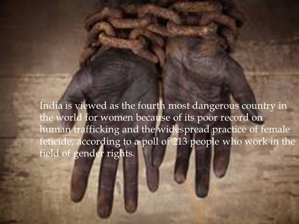 India is viewed as the fourth most dangerous country in the world for women because of its poor record on human trafficking and the widespread practic