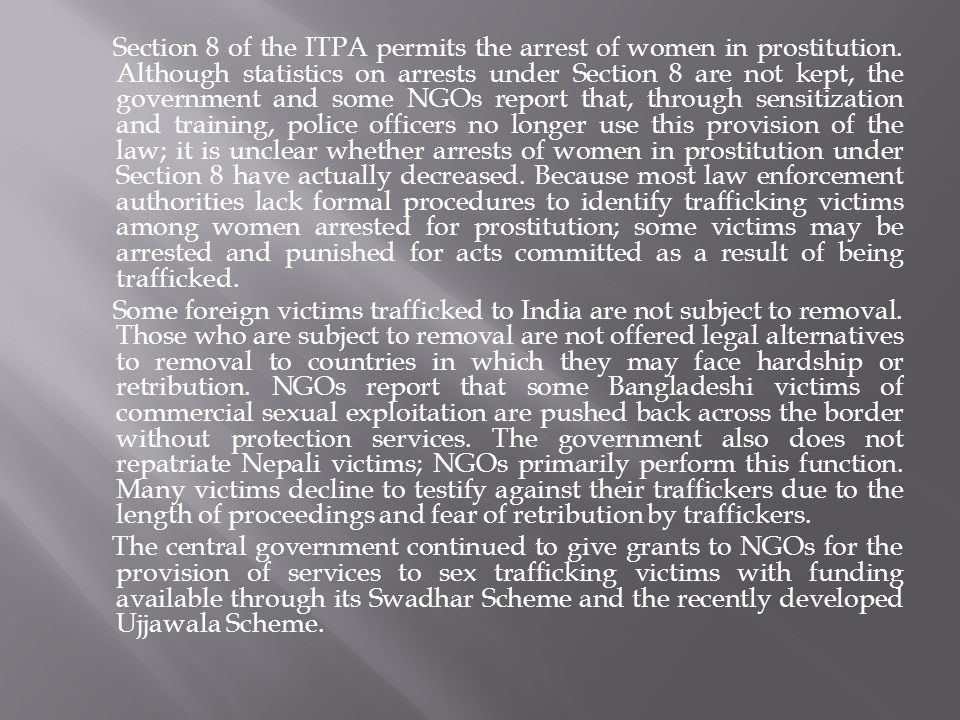 Section 8 of the ITPA permits the arrest of women in prostitution. Although statistics on arrests under Section 8 are not kept, the government and som
