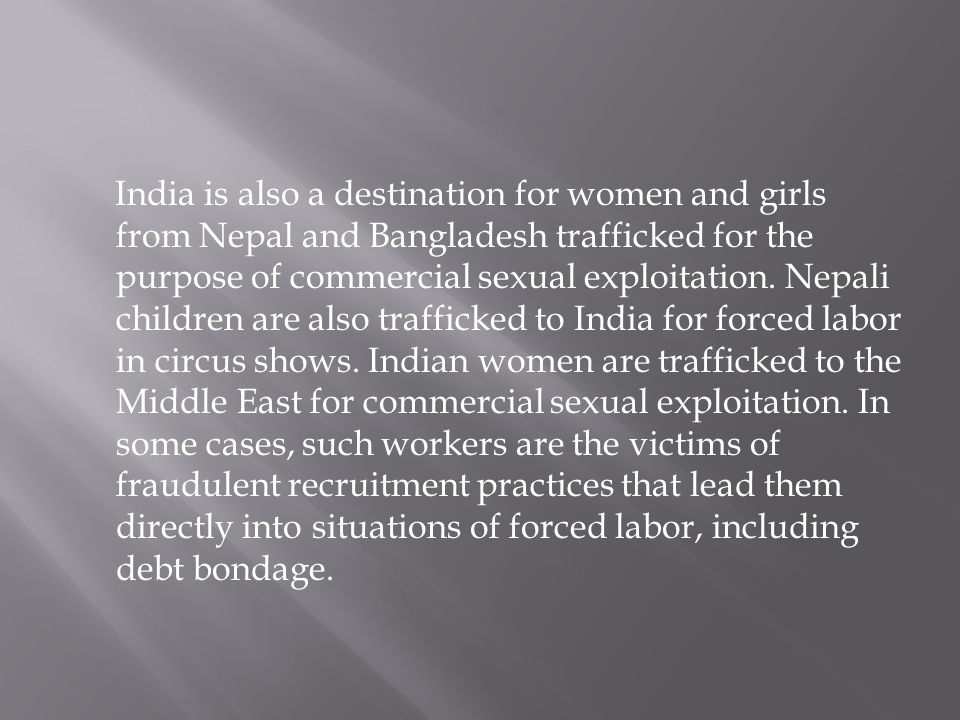 India is also a destination for women and girls from Nepal and Bangladesh trafficked for the purpose of commercial sexual exploitation. Nepali childre
