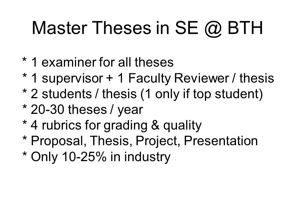 Master Theses in SE @ BTH * 1 examiner for all theses * 1 supervisor + 1 Faculty Reviewer / thesis * 2 students / thesis (1 only if top student) * 20-30 theses / year * 4 rubrics for grading & quality * Proposal, Thesis, Project, Presentation * Only 10-25% in industry
