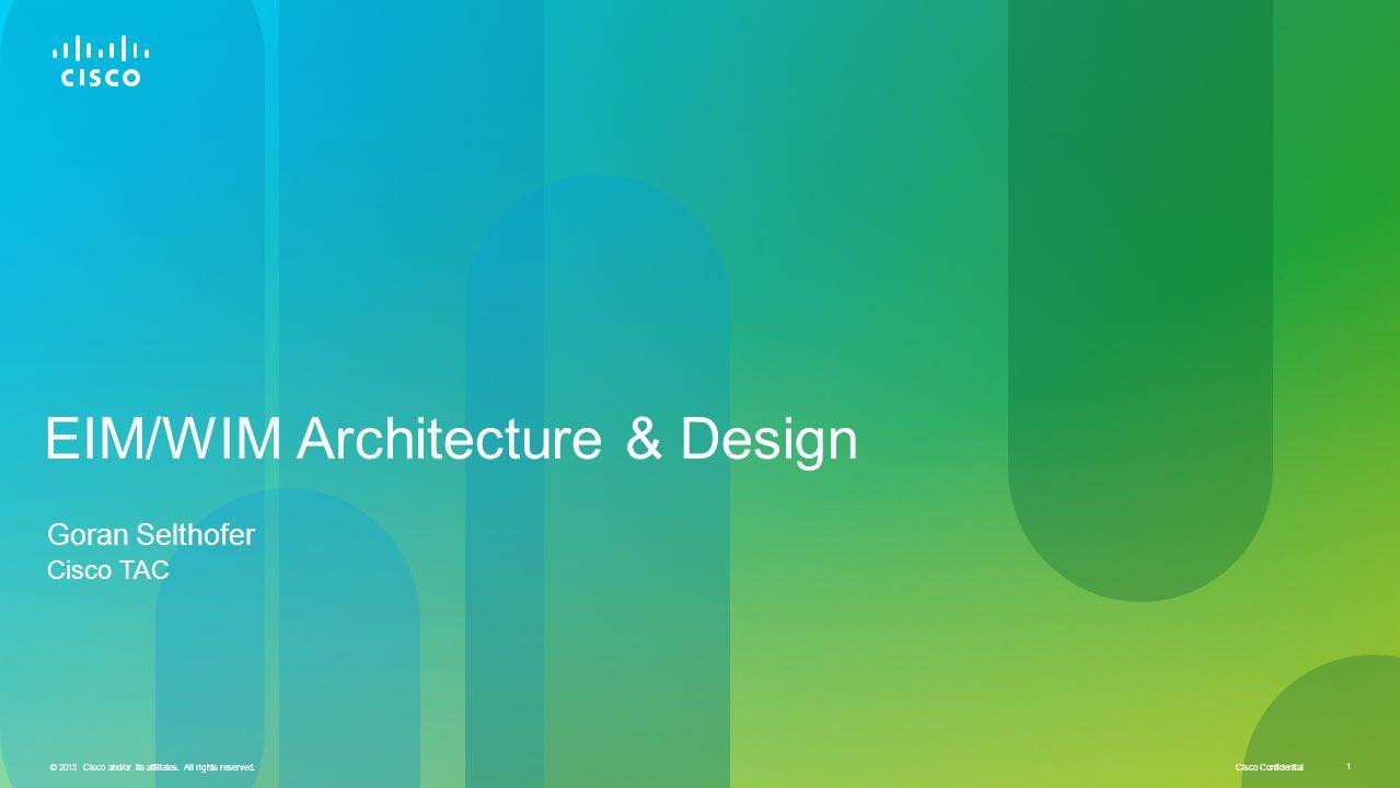 Cisco Confidential © 2013 Cisco and/or its affiliates. All rights reserved. 1 EIM/WIM Architecture & Design Goran Selthofer Cisco TAC