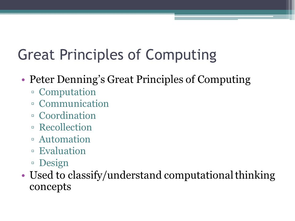 Great Principles of Computing Peter Denning's Great Principles of Computing ▫Computation ▫Communication ▫Coordination ▫Recollection ▫Automation ▫Evaluation ▫Design Used to classify/understand computational thinking concepts