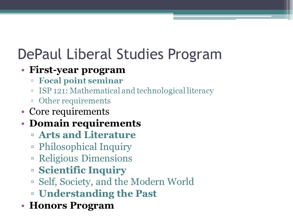 DePaul Liberal Studies Program First-year program ▫Focal point seminar ▫ISP 121: Mathematical and technological literacy ▫Other requirements Core requirements Domain requirements ▫Arts and Literature ▫Philosophical Inquiry ▫Religious Dimensions ▫Scientific Inquiry ▫Self, Society, and the Modern World ▫Understanding the Past Honors Program