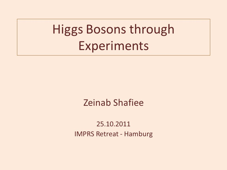 Higgs Bosons through Experiments Zeinab Shafiee 25.10.2011 IMPRS Retreat - Hamburg