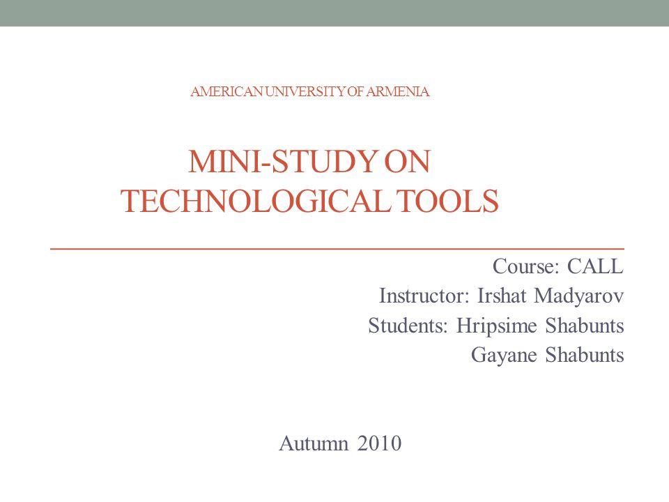 AMERICAN UNIVERSITY OF ARMENIA MINI-STUDY ON TECHNOLOGICAL TOOLS Course: CALL Instructor: Irshat Madyarov Students: Hripsime Shabunts Gayane Shabunts Autumn 2010