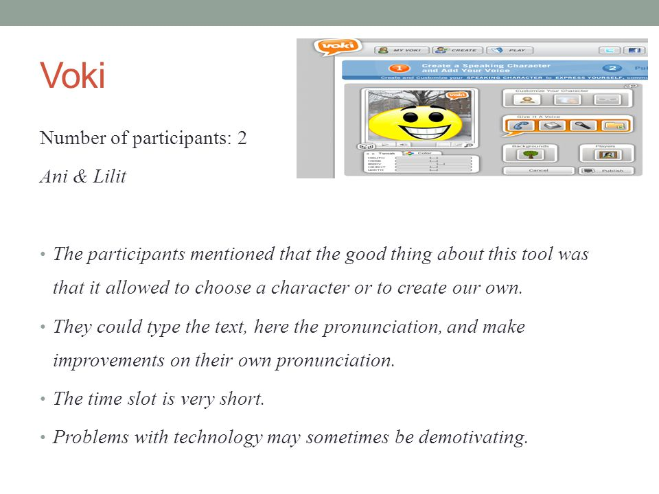 Voki Number of participants: 2 Ani & Lilit The participants mentioned that the good thing about this tool was that it allowed to choose a character or to create our own.
