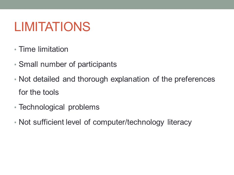 LIMITATIONS Time limitation Small number of participants Not detailed and thorough explanation of the preferences for the tools Technological problems Not sufficient level of computer/technology literacy