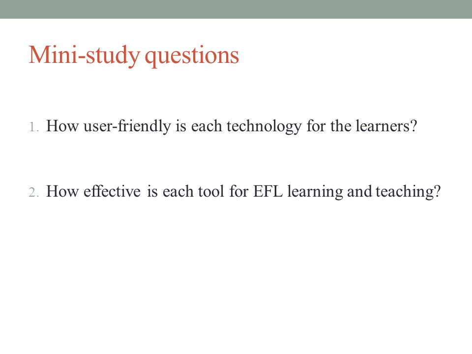 Mini-study questions 1. How user-friendly is each technology for the learners.