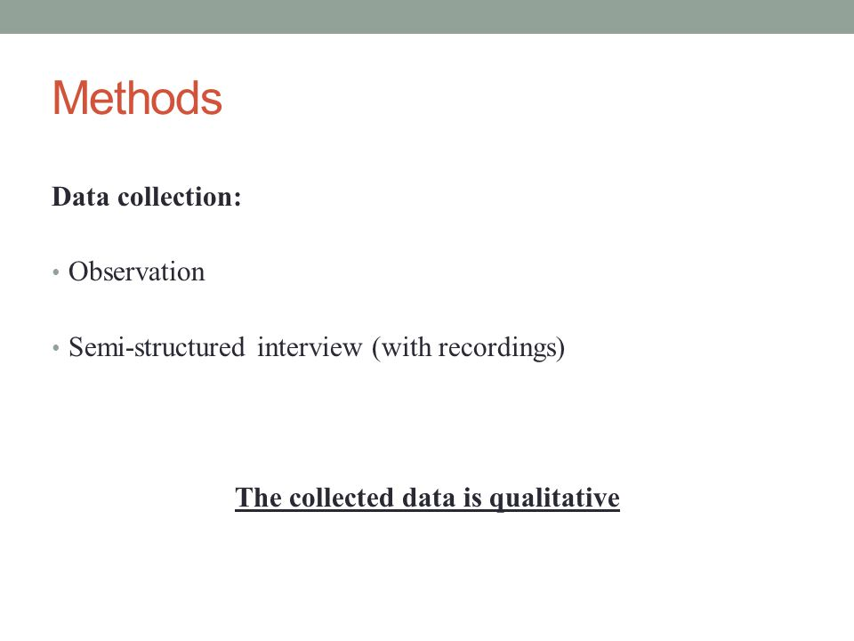 Methods Data collection: Observation Semi-structured interview (with recordings) The collected data is qualitative