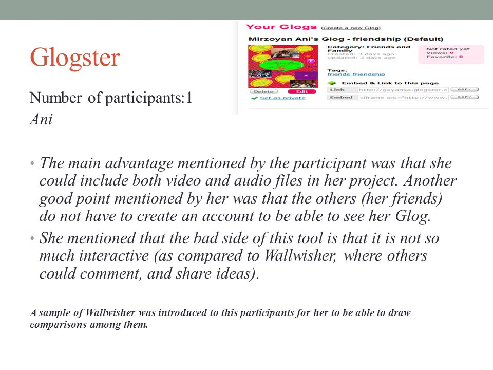 Glogster Number of participants:1 Ani The main advantage mentioned by the participant was that she could include both video and audio files in her project.