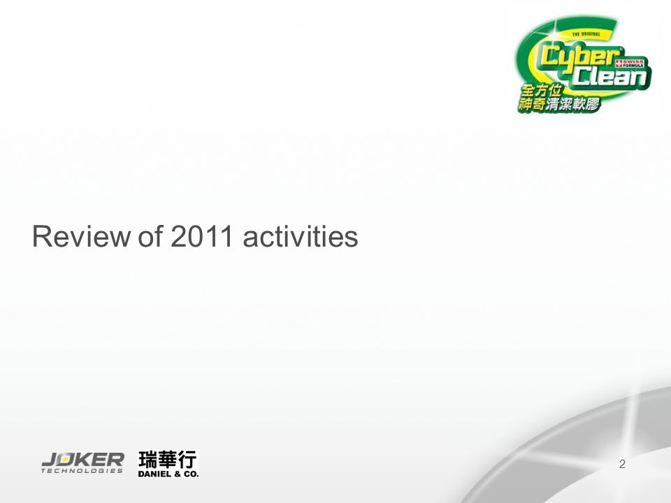 3 Key Activities in 2011 PeriodActivity Jan 2011City Super - Full period promoter (7 stores) Feb 20117-Eleven - buy 2 promotion of Hello Kitty zip bag Jun 2011Launched For Inside Shoes in SportsHouse Dah Chong Hong - Empolyee Sales 9-22/6 City Super - Full Range promotion (with Plexiglass display) 8/6 - 3/7 Jul 2011HKCEC Book Fair Wellcome supermarket - One Off promotion for Home & Office zip bag in 147 stores 22/7-18/8 Esso Gas station - Special Retail Price for Car version 1-31/7 Jul-Aug 2011Shell Gas station - Special Retail Price for Car version 1/7-31/8 Aug 2011Cyber Clean sales booth in Ani-Com 29/7-2/8 HKCEC Computer Fair-cooperate with computer wholesaler 19-22/8 City Super Back to School program 12-31/8 Japan Home Increase Distribution, total 53 stores Sep 2011SportsHouse - Lucky Draw 1/9-12/10 Yata Tai Po Store – Hello Kitty zip bag in Sanrio Fair Nov 2011Sino Group-Easy Living Household service,on-line shopping.Original retail price at 30% off City Super - allcate 2,000pcs of Avarex Cleaning Kit for X mas promotion Wilson Auto Accessories Ltd - Start to co-operate with auto accessory wholesaler Yata Shatin store – Cyber Clean demonstration Dec 2011HKCEC Homex 24-27/12 Asia Game Show 23-26/12 Outdoor Computer Fair in Cheung Sha Wan 30/12-2/1 Caltex & Sino Pec Fuel station - Special retail price for Car version