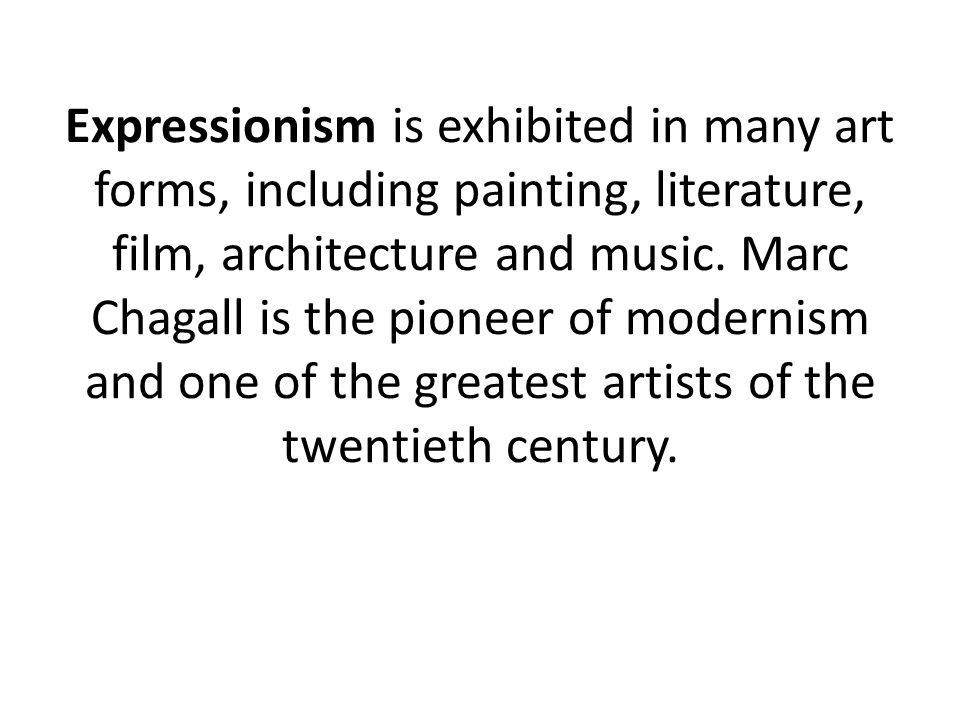 Expressionism is exhibited in many art forms, including painting, literature, film, architecture and music. Marc Chagall is the pioneer of modernism a