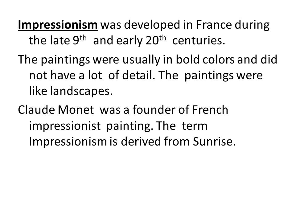 Impressionism was developed in France during the late 9 th and early 20 th centuries. The paintings were usually in bold colors and did not have a lot