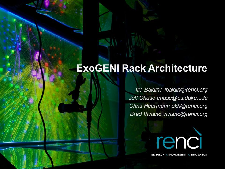 ExoGENI Rack Architecture Ilia Baldine ibaldin@renci.org Jeff Chase chase@cs.duke.edu Chris Heermann ckh@renci.org Brad Viviano viviano@renci.org