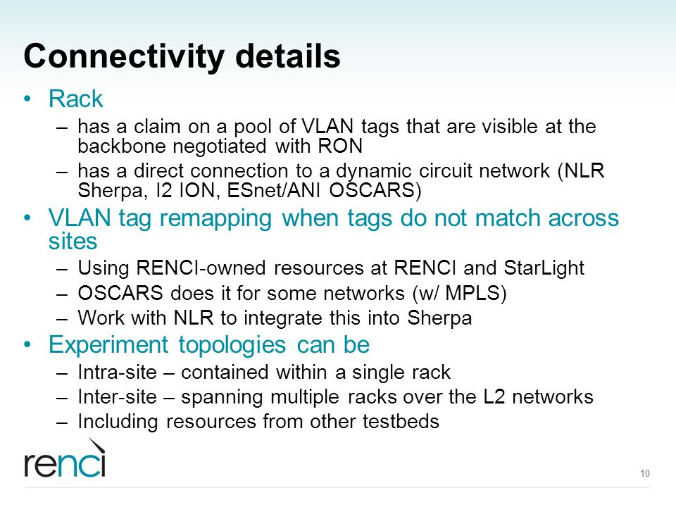Connectivity details Rack –has a claim on a pool of VLAN tags that are visible at the backbone negotiated with RON –has a direct connection to a dynamic circuit network (NLR Sherpa, I2 ION, ESnet/ANI OSCARS) VLAN tag remapping when tags do not match across sites –Using RENCI-owned resources at RENCI and StarLight –OSCARS does it for some networks (w/ MPLS) –Work with NLR to integrate this into Sherpa Experiment topologies can be –Intra-site – contained within a single rack –Inter-site – spanning multiple racks over the L2 networks –Including resources from other testbeds 10