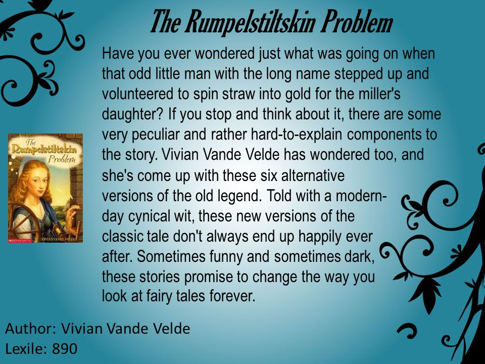 The Rumpelstiltskin Problem Author: Vivian Vande Velde Lexile: 890 Have you ever wondered just what was going on when that odd little man with the lon