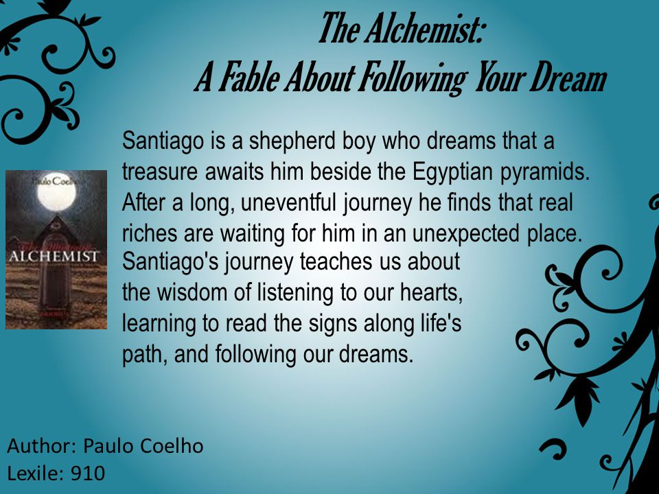 The Alchemist: A Fable About Following Your Dream Author: Paulo Coelho Lexile: 910 Santiago is a shepherd boy who dreams that a treasure awaits him be