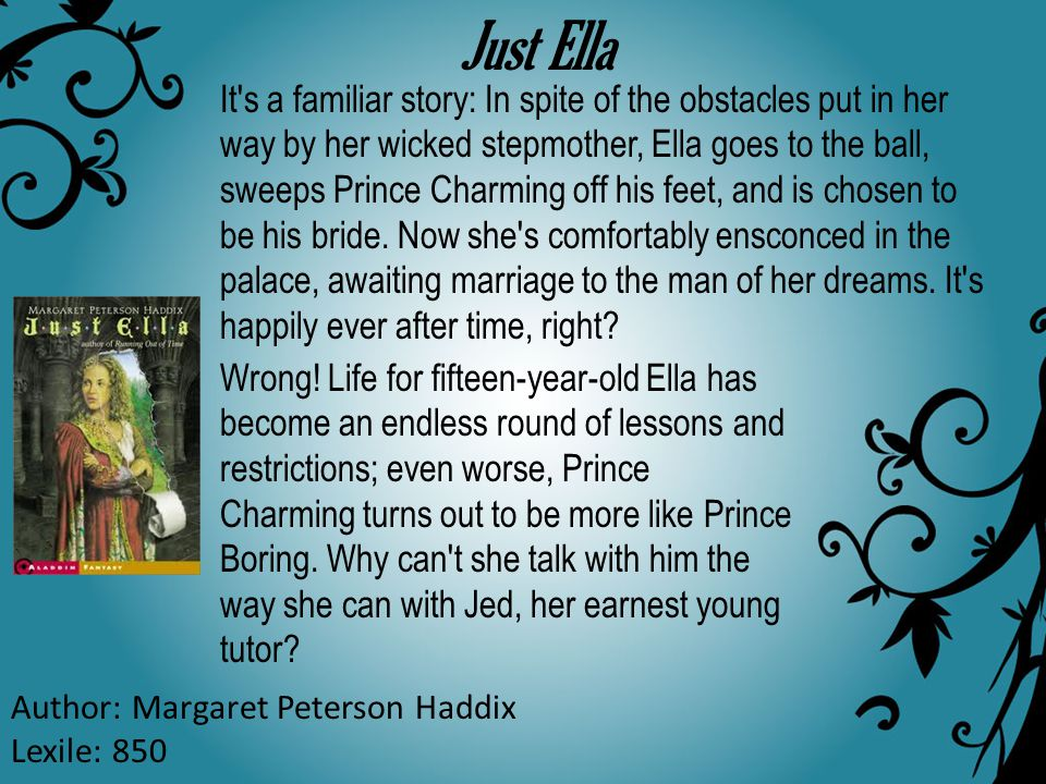 Just Ella Author: Margaret Peterson Haddix Lexile: 850 It's a familiar story: In spite of the obstacles put in her way by her wicked stepmother, Ella