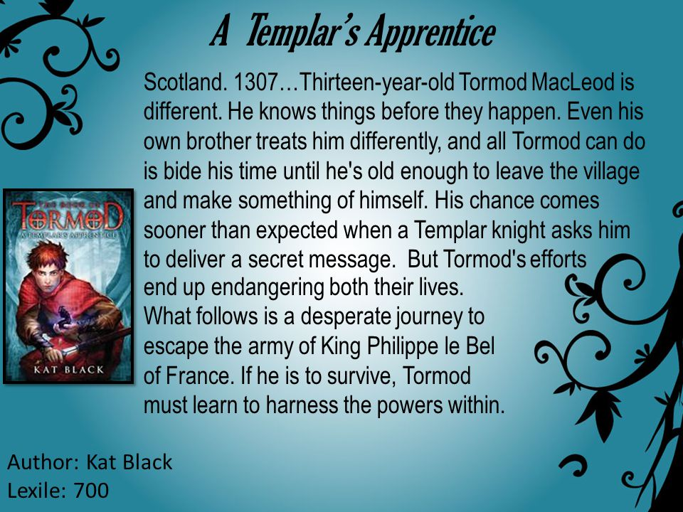 A Templar's Apprentice Author: Kat Black Lexile: 700 Scotland. 1307…Thirteen-year-old Tormod MacLeod is different. He knows things before they happen.