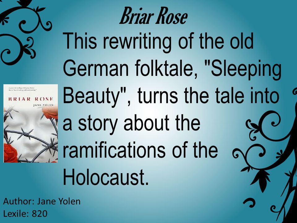 Briar Rose Author: Jane Yolen Lexile: 820 This rewriting of the old German folktale, Sleeping Beauty , turns the tale into a story about the ramifications of the Holocaust.