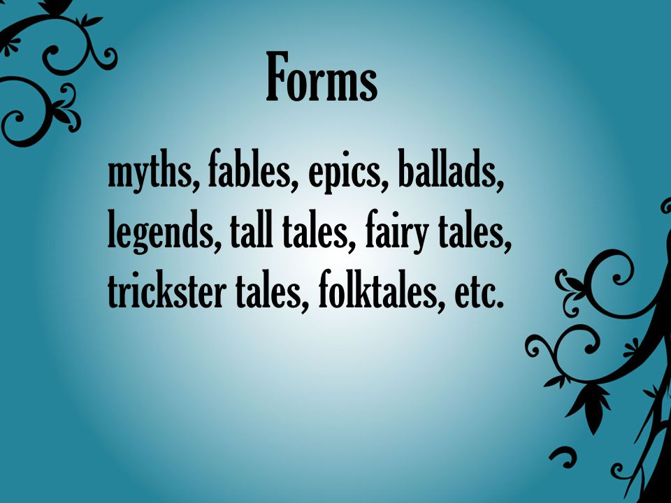 Forms myths, fables, epics, ballads, legends, tall tales, fairy tales, trickster tales, folktales, etc.