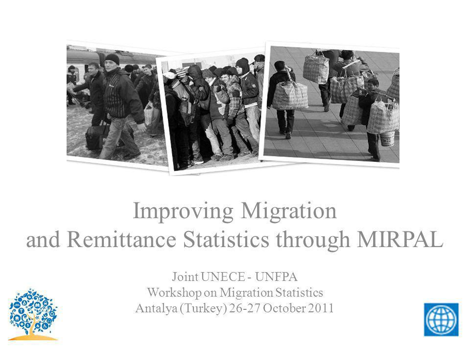 Improving Migration and Remittance Statistics through MIRPAL Joint UNECE - UNFPA Workshop on Migration Statistics Antalya (Turkey) 26-27 October 2011