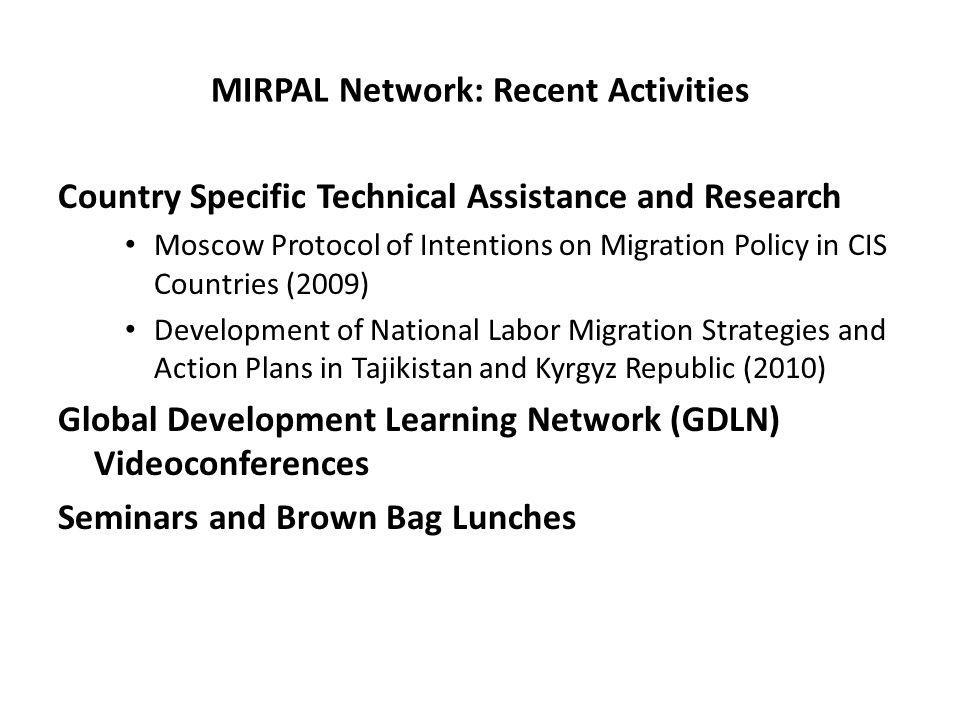 MIRPAL Network: Recent Activities Country Specific Technical Assistance and Research Moscow Protocol of Intentions on Migration Policy in CIS Countries (2009) Development of National Labor Migration Strategies and Action Plans in Tajikistan and Kyrgyz Republic (2010) Global Development Learning Network (GDLN) Videoconferences Seminars and Brown Bag Lunches
