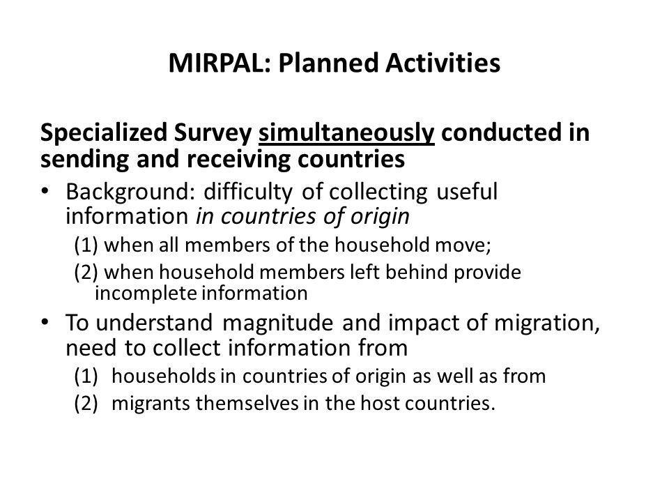 MIRPAL: Planned Activities Specialized Survey simultaneously conducted in sending and receiving countries Background: difficulty of collecting useful information in countries of origin (1) when all members of the household move; (2) when household members left behind provide incomplete information To understand magnitude and impact of migration, need to collect information from (1)households in countries of origin as well as from (2)migrants themselves in the host countries.