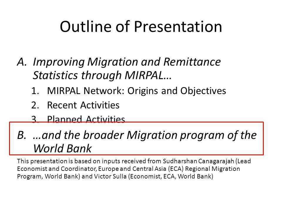 Outline of Presentation A.Improving Migration and Remittance Statistics through MIRPAL… 1.MIRPAL Network: Origins and Objectives 2.Recent Activities 3.Planned Activities B.…and the broader Migration program of the World Bank This presentation is based on inputs received from Sudharshan Canagarajah (Lead Economist and Coordinator, Europe and Central Asia (ECA) Regional Migration Program, World Bank) and Victor Sulla (Economist, ECA, World Bank)