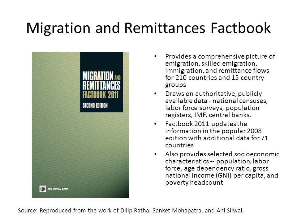 Migration and Remittances Factbook Provides a comprehensive picture of emigration, skilled emigration, immigration, and remittance flows for 210 countries and 15 country groups Draws on authoritative, publicly available data - national censuses, labor force surveys, population registers, IMF, central banks.