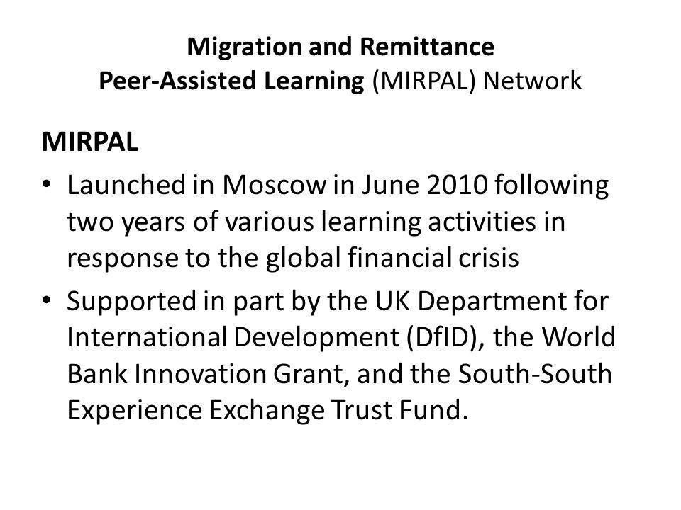 Migration and Remittance Peer-Assisted Learning (MIRPAL) Network MIRPAL Launched in Moscow in June 2010 following two years of various learning activities in response to the global financial crisis Supported in part by the UK Department for International Development (DfID), the World Bank Innovation Grant, and the South-South Experience Exchange Trust Fund.