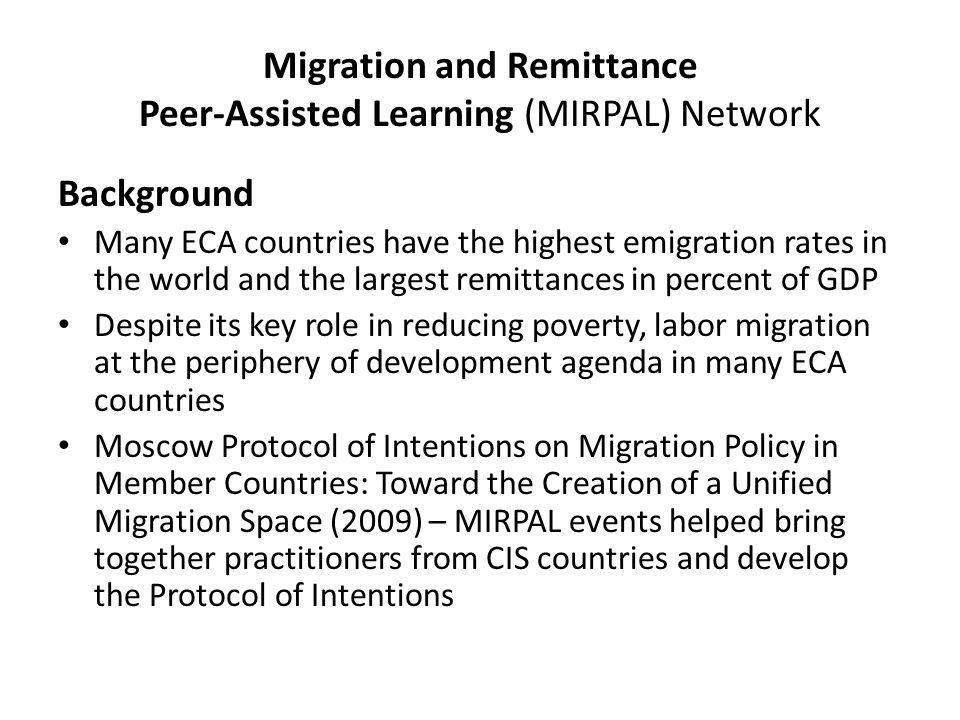 Migration and Remittance Peer-Assisted Learning (MIRPAL) Network Background Many ECA countries have the highest emigration rates in the world and the largest remittances in percent of GDP Despite its key role in reducing poverty, labor migration at the periphery of development agenda in many ECA countries Moscow Protocol of Intentions on Migration Policy in Member Countries: Toward the Creation of a Unified Migration Space (2009) – MIRPAL events helped bring together practitioners from CIS countries and develop the Protocol of Intentions