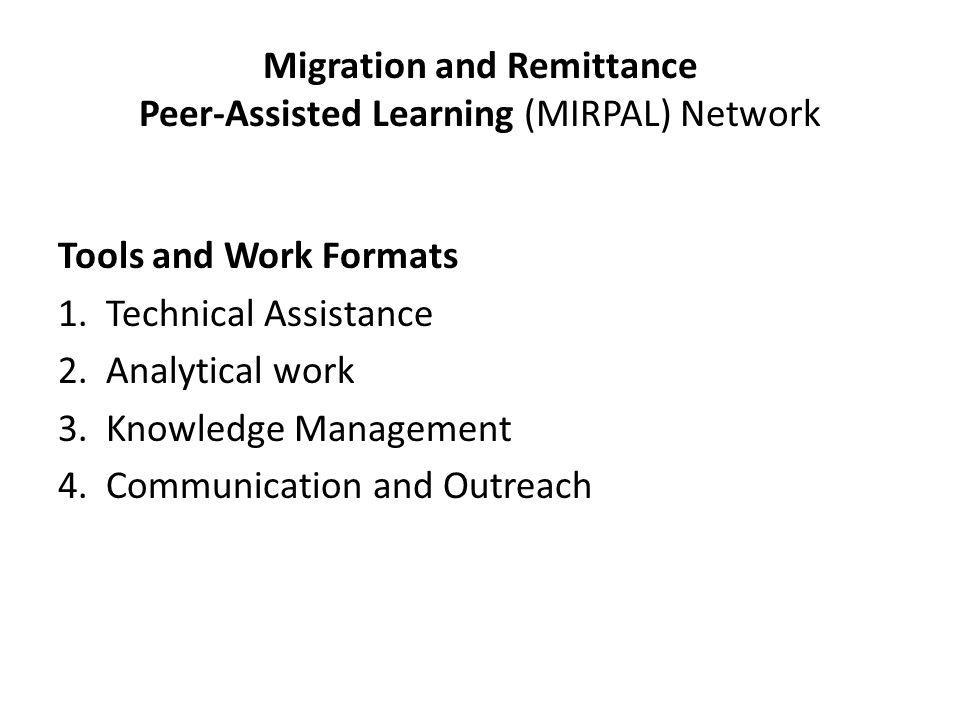 Migration and Remittance Peer-Assisted Learning (MIRPAL) Network Tools and Work Formats 1.Technical Assistance 2.Analytical work 3.Knowledge Management 4.Communication and Outreach