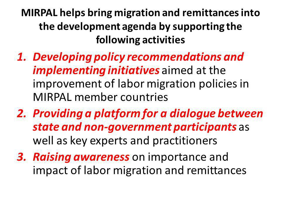 MIRPAL helps bring migration and remittances into the development agenda by supporting the following activities 1.Developing policy recommendations and implementing initiatives aimed at the improvement of labor migration policies in MIRPAL member countries 2.Providing a platform for a dialogue between state and non-government participants as well as key experts and practitioners 3.Raising awareness on importance and impact of labor migration and remittances