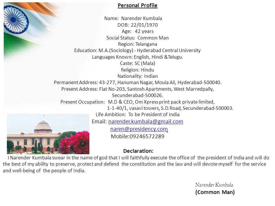 Personal Profile Name: Narender Kumbala DOB: 22/01/1970 Age: 42 years Social Status: Common Man Region: Telangana Education: M.A.(Sociology) - Hyderabad Central University Languages Known: English, Hindi &Telugu.