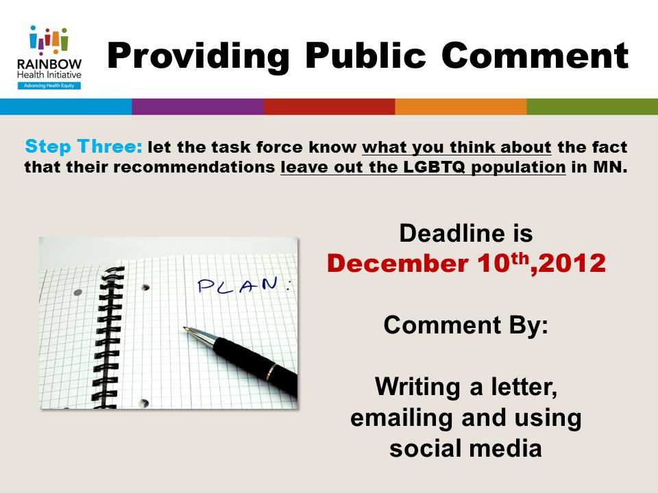 Deadline is December 10 th,2012 Comment By: Writing a letter, emailing and using social media Providing Public Comment Step Three: let the task force know what you think about the fact that their recommendations leave out the LGBTQ population in MN.