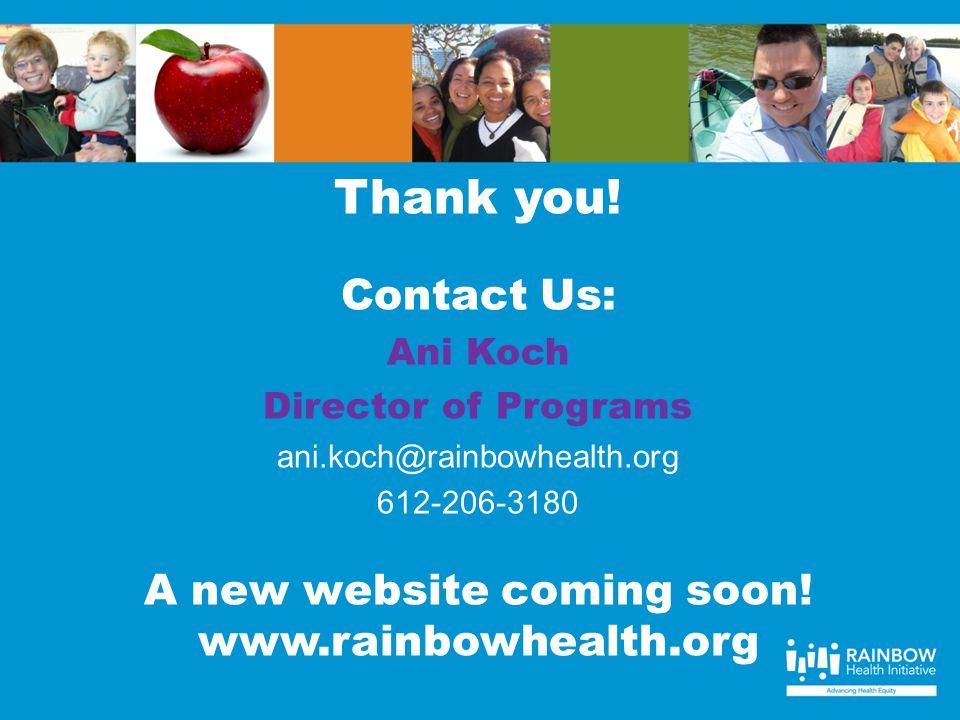 Thank you! Contact Us: Ani Koch Director of Programs ani.koch@rainbowhealth.org 612-206-3180 A new website coming soon! www.rainbowhealth.org