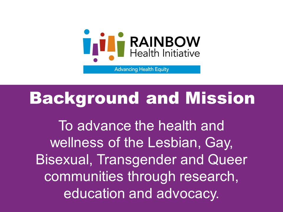 Background and Mission To advance the health and wellness of the Lesbian, Gay, Bisexual, Transgender and Queer communities through research, education