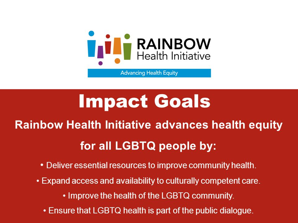 Rainbow Health Initiative advances health equity for all LGBTQ people by: Deliver essential resources to improve community health. Expand access and a