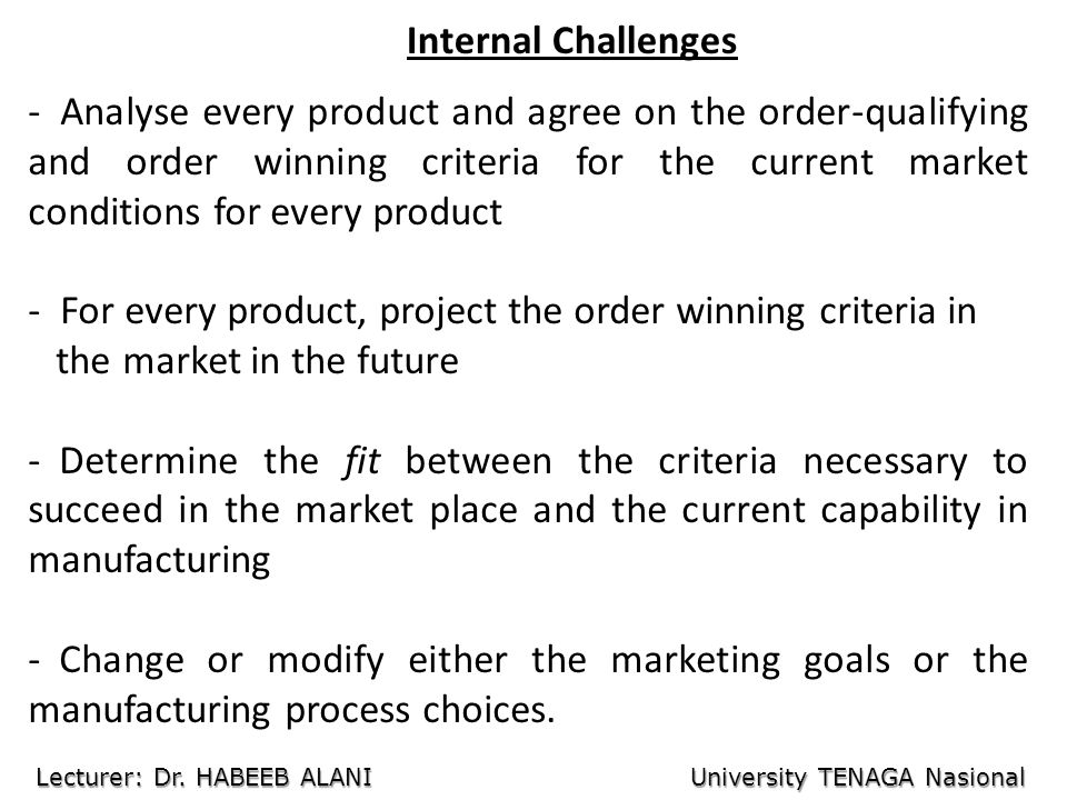 Internal Challenges - Analyse every product and agree on the order-qualifying and order winning criteria for the current market conditions for every product - For every product, project the order winning criteria in the market in the future - Determine the fit between the criteria necessary to succeed in the market place and the current capability in manufacturing - Change or modify either the marketing goals or the manufacturing process choices.