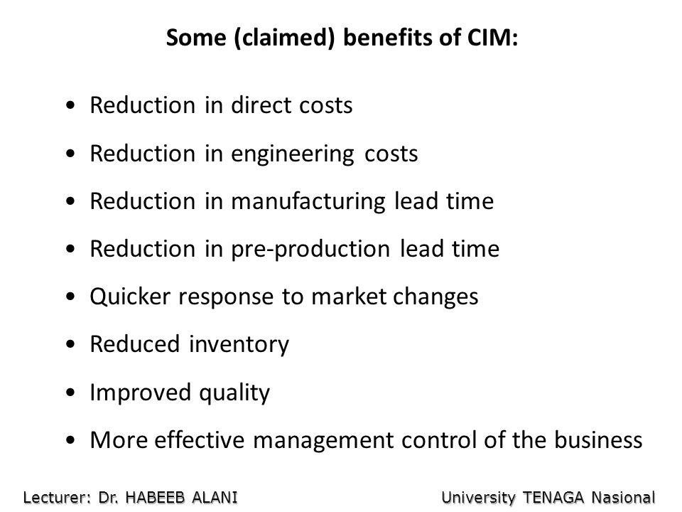 Some (claimed) benefits of CIM: Reduction in direct costs Reduction in engineering costs Reduction in manufacturing lead time Reduction in pre-production lead time Quicker response to market changes Reduced inventory Improved quality More effective management control of the business Lecturer: Dr.
