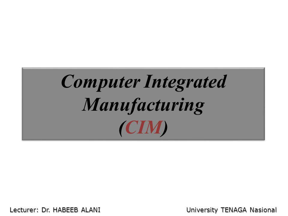 Computer Integrated Manufacturing (CIM) Lecturer: Dr. HABEEB ALANI University TENAGA Nasional